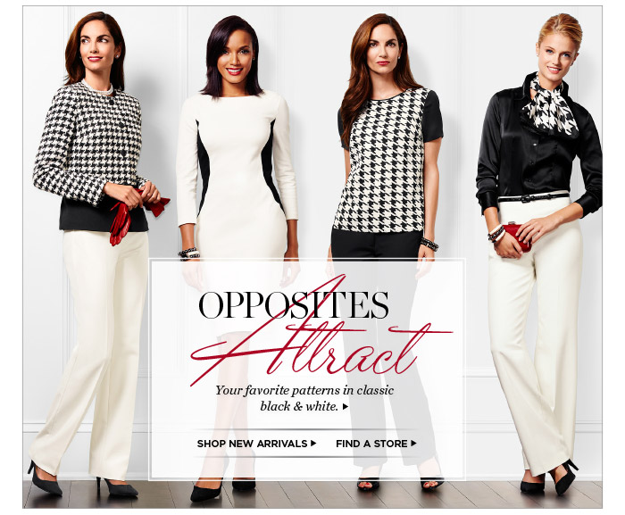 Opposites Attract. Your favorite patterns in classic black and white. Shop New Arrivals. Find a Store.