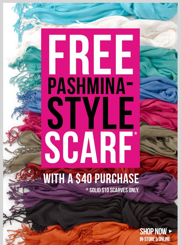 FREE Pashmina Style Scarf with $40 Purchase! Limited time only in-stores and online! Select styles apply. SHOP NOW!