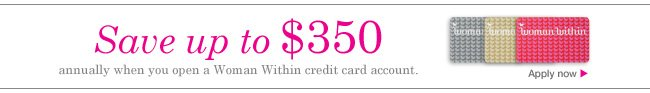 Save up to $350 annually when you open a Woman Within credit card account. Apply now