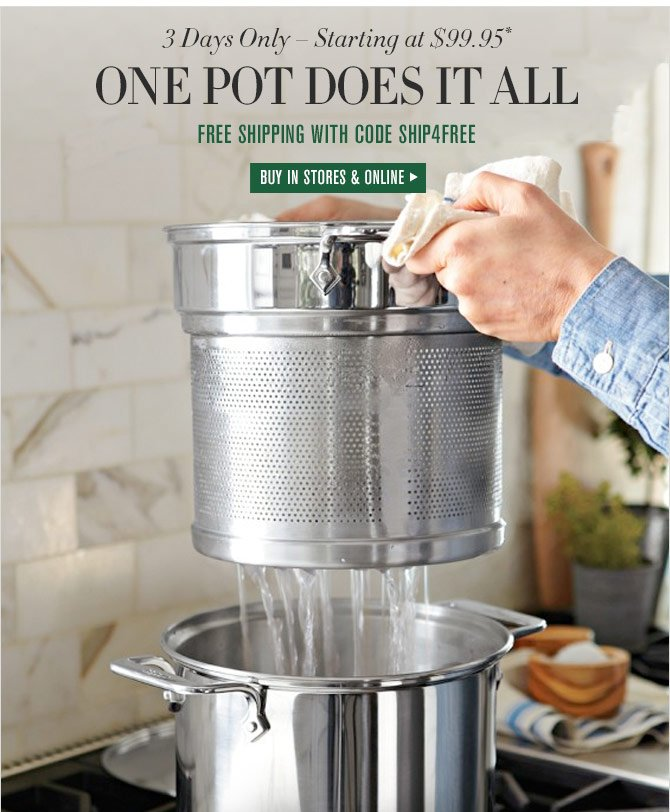 3 Days Only – Starting at $99.95* - ONE POT DOES IT ALL - FREE SHIPPING WITH CODE SHIP4FREE - BUY IN STORES & ONLINE