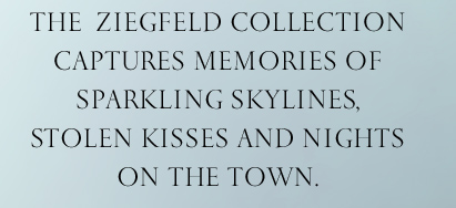 The Ziegfeld Collection captures  memories of sparkling skylines,  stolen kisses and nights on the town.