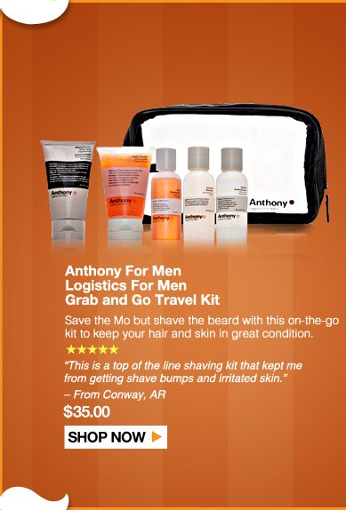 "5 Stars  Anthony For Men Logistics For Men Grab and Go Travel Kit Save the Mo but shave the beard with this on-the-go kit to keep your hair and skin in great condition.  ""This is a top of the line shaving kit that kept me from getting shave bumps and irritated skin."" – From Conway-AR $35.00  Shop Now>>"