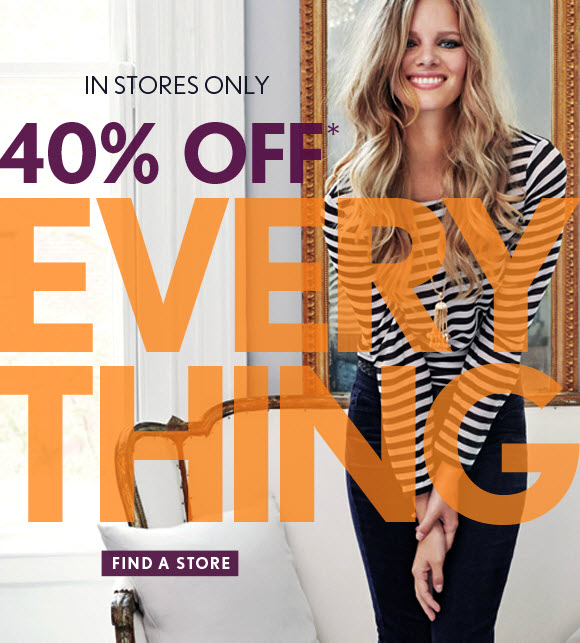 IN STORES ONLY 40% OFF* EVERY THING  FIND A STORE
