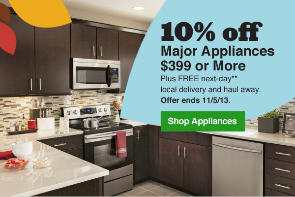 10% off Major Appliances $399 or More. Plus FREE next-day** local delivery and haul away. Offer ends 11/5/13. Shop Appliances.