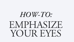 HOW-TO: EMPHASIZE YOUR EYES