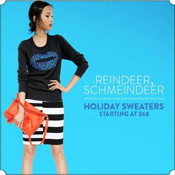 REINDEER, SCHMEINDEER - HOLIDAY SWEATERS STARTING AT $68