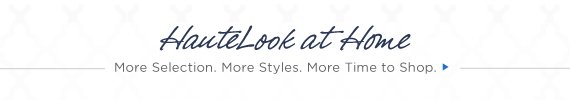 HauteLook at Home   More Selection. More Styles. More Time to Shop.
