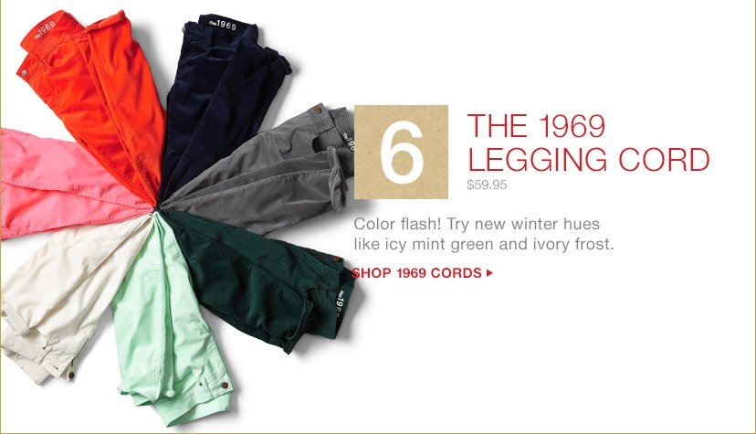 6 THE 1969 LEGGING CORD | $59.95 | Color flash! Try new winter hues like icy mint green and ivory frost. | SHOP 1969 CORDS