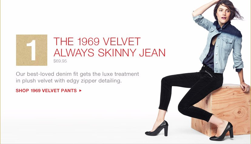 1 THE 1969 VELVET ALWAYS SKINNY JEAN $69.95 | Our best-loved denim fit gets the luxe treatment in plush velvet with edgy zipper detailing. | SHOP 1969 VELVET PANTS