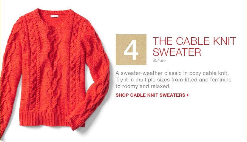 4 THE CABLE KNIT SWEATER | $54.95 | A sweater-weather classic in cozy cable knit. | Try it in multiple sizes from fitted and feminine to roomy and relaxed. | SHOP CABLE KNIT SWEATERS