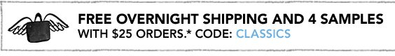 FREE OVERNIGHT SHIPPING AND 4 SAMPLES WITH $25 ORDERS.* CODE: CLASSICS.