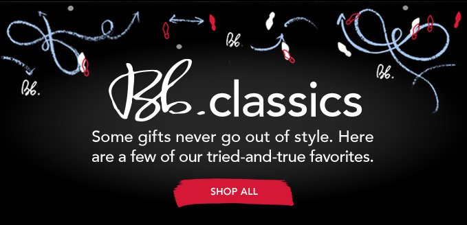 Bb.CLASSICS Some gifts never go out of style. Here are a few of our tried-and-true favorites. »SHOP ALL