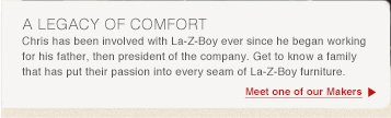 A LEGACY OF COMFORT Chris has been involved with La-Z-Boy ever since he began working for his father, then president of the company. Get to know a family that has has put their passion into every seam of La-Z-Boy furniture