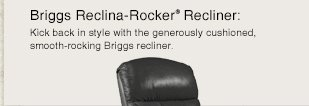 Briggs Reclina-Rocker® Recliner: Kick back in style with the generously cushioned, smooth-rocking Briggs recliner.