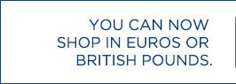 YOU CAN NOW SHOP IN EUROS OR BRITISH POUNDS