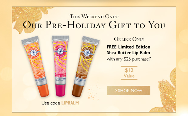 This Weekend Only! Our Pre-Holiday Gift to You ONLINE ONLY FREE Limited Edition Shea Butter Lip Balm with any $25 purchase!* Shop Now Use code LIPBALM