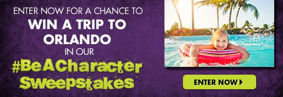 ENTER NOW FOR A CHANCE TO WIN A TRIP TO ORLANDO IN OUR #BeACharacter SWEEPSTAKES