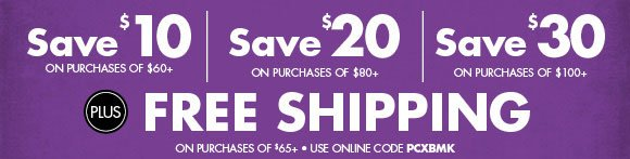 Hurry! Time is running out. Save $10 on purchase of $60+, Save $20 on purchase of $80+, Save $30 on purchase of $100+ PLUS Free Shipping on purchases of $65+ use online code PCXBMK