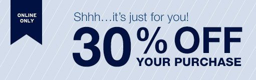 ONLINE ONLY | Shhh…it's just for you! | 30% OFF YOUR PURCHASE
