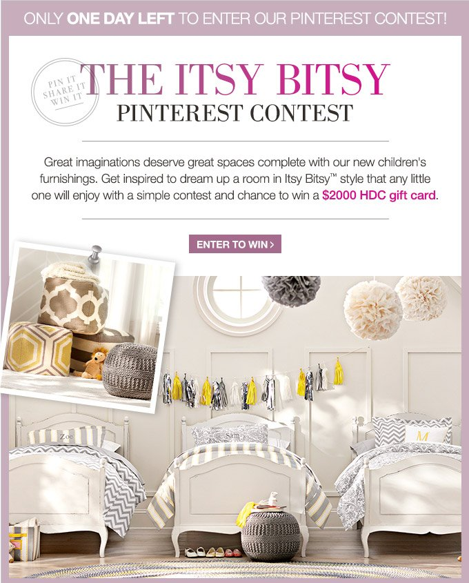 Only one day left to enter our pinterest contest! | The Itsy Bitsy Pinterest Great imaginations deserve great spaces complete with our new children's furnishings. Get inspired to dream up a room in Itsy Bitsy™ style that any little one will enjoy with a simple contest and chance to win a $2000 HDC gift card. | Enter to Win >