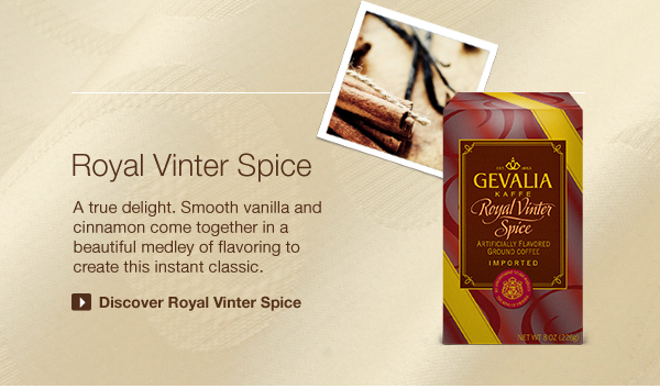 Royal Vinter Spice. A true delight. Smooth vanilla and cinnamon come together in a beautiful medley of flavoring to create this instant classic. Discover Royal Vinter Spice.