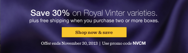 Save 30% on Royal Vinter varieties. Plus free shipping when you purchase two or more boxes. Shop now & save. Offer ends November 30, 2013. Use promo code NVCM.