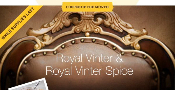 WHILE SUPPLIES LAST. COFFEE OF THE MONTH. Royal Vinter & Royal Vinter Spice.