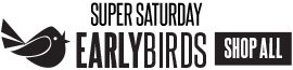 Super Saturday Early Birds. Shop all. Saturday, November 2 online: 12AM-3PM(CDT), in store: OPEN-1PM (local time).