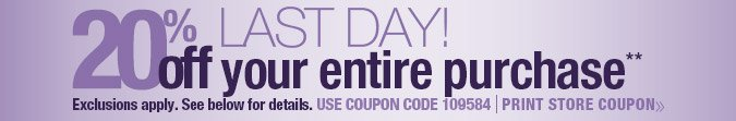 Last Day! 20%off your entire purchase. Use coupon code 109584. Exclusions apply. Print Store Coupon.