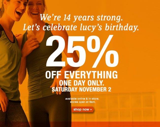 We're 14 years strong Let's celebrate lucy's birthday. 25% OFF EVERYTHING ONE DAY ONLY SATURDAY NOVEMBER 2. shop now