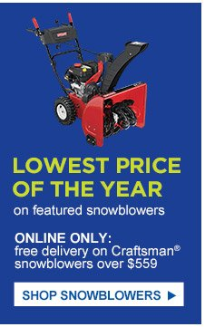 Lowest price of the year on featured snowblowers | Online only: free delivery on Craftsman® snowblowers over $559 | Shop Snowblowers