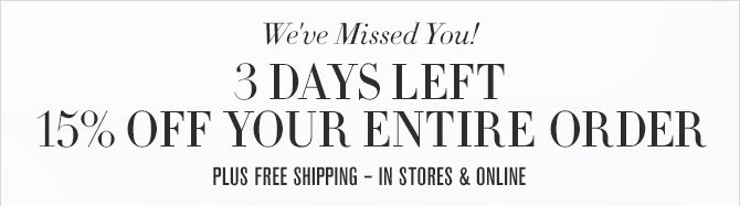 We've Missed You! - 3 DAYS LEFT - 15% OFF YOUR ENTIRE ORDER - PLUS FREE SHIPPING - IN STORES & ONLINE