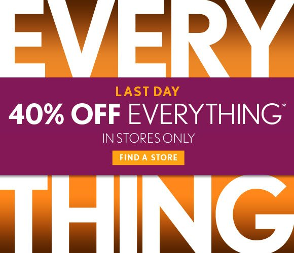LAST DAY 40% OFF EVERYTHING* IN STORES ONLY  FIND A STORE