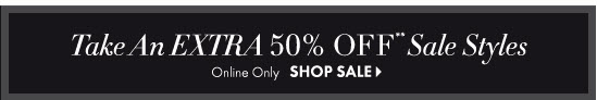 Take An EXTRA 50% OFF** Sale Styles  Online Only  SHOP SALE