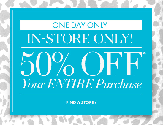 ONE DAY  IN-STORE ONLY! 50% OFF* Your ENTIRE Purchase   FIND A STORE