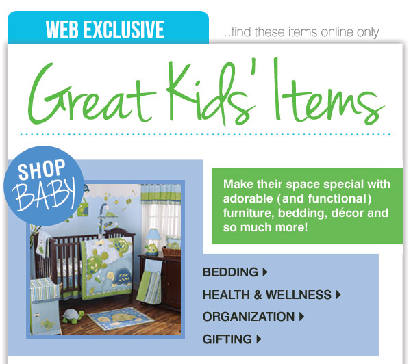 GREAT KIDS' ITEMS  YOU'LL ONLY FIND ONLINE  Make their space  special with adorable  (and functional) furniture, bedding, décor and  so much more!  SHOP BABY Bedding > Health & Wellness >  Organization > Gifting >  SHOP KIDS' Furniture > Décor >  Bedding > Bath > Toys, Books & Sing-a-longs > Luggage,  Backpacks & Lunchbags
