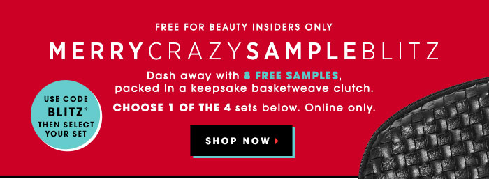 FREE for Beauty Insiders Only. MERRYCRAZYSAMPLEBLITZ. Dash away with 8 free samples, packed in a keepsake basketweave clutch. Choose 1 of the 4 sets below. Online only. Use code BLITZ* then select your set. SHOP NOW