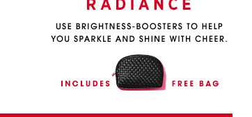 GLOWINGMAGICRADIANCE. Use brightness boosters to help you sparkle and shine with cheer.