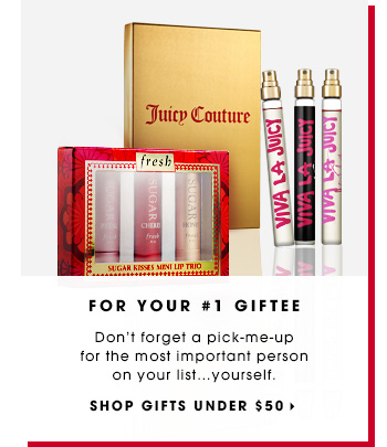 FOR YOUR #1 GIFTEE. Don't forget a pick-me-up for the most important person on your list...yourself. SHOP GIFTS UNDER $50
