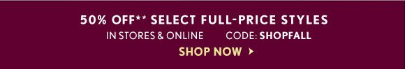 50% OFF** SELECT FULL-PRICE STYLES IN STORES & ONLINE CODE: SHOPFALL SHOP NOW