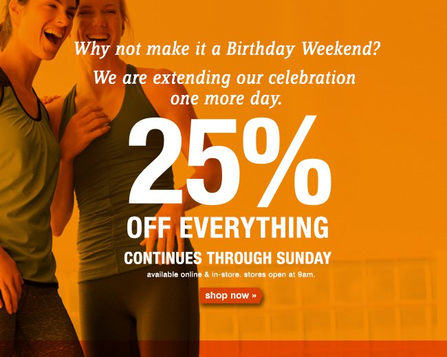 25% OFF EVERYTHING CONTINUES THROUGH SUNDAY. shop now