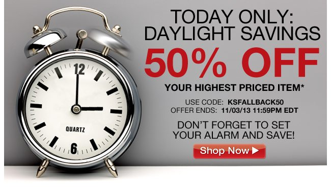 today only - 50 percent off your highest priced item* use code: KSFALLBACK50 offer ends: 11/03/13 11:59pm ET - don't forget to set your alarm and save! - click the link below