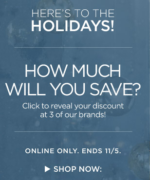 HERE'S TO THE HOLIDAYS!   HOW MUCH WILL YOU SAVE?   ONLINE ONLY. ENDS 11/5.   SHOP NOW: