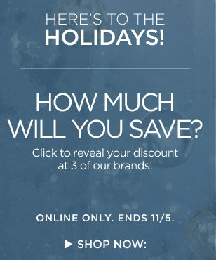 HERE'S TO THE HOLIDAYS! | HOW MUCH WILL YOU SAVE? | ONLINE ONLY. ENDS 11/5. | SHOP NOW: