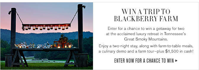 WIN A TRIP TO BLACKBERRY FARM - Enter for a chance to win a getaway for two at the acclaimed luxury retreat in Tennessee's Great Smoky Mountains. - Enjoy a two-night stay, along with farm-to-table meals, a culinary demo and a farm tour-plus $1,500 in cash! - ENTER NOW FOR A CHANCE TO WIN
