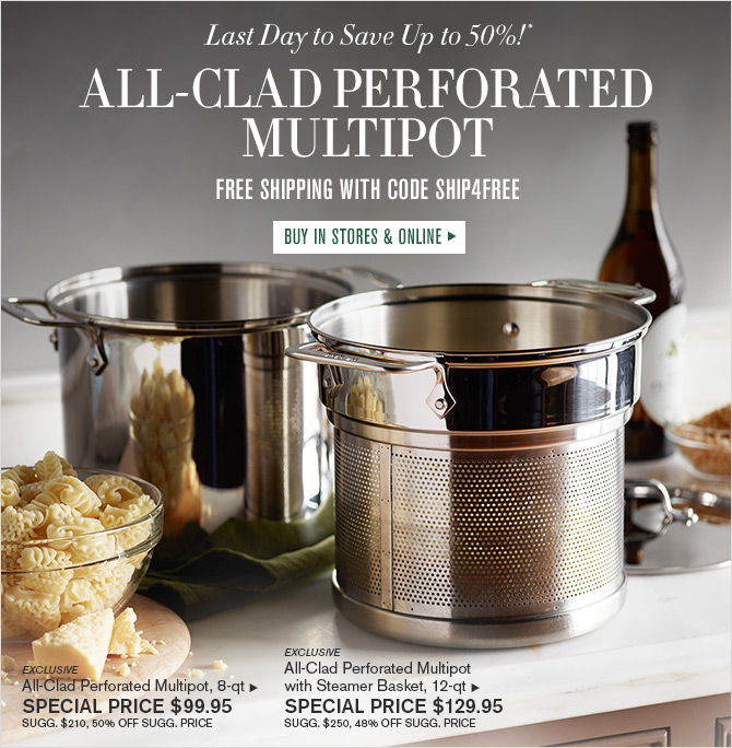 Last Day to Save Up to 50%!* - ALL-CLAD PERFORATED MULTIPOT - FREE SHIPPING WITH CODE SHIP4FREE - BUY IN STORES & ONLINE