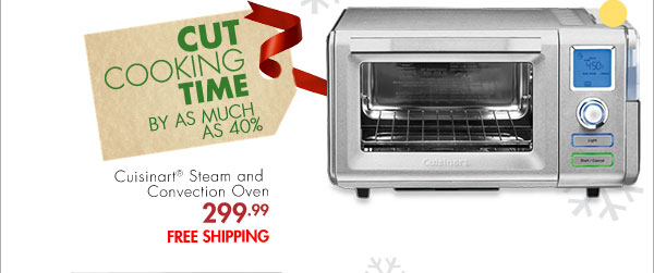 CUT COOKING TIME BY AS MUCH AS 40% Cuisinart® Steam and Convection Oven 299.99 FREE SHIPPING