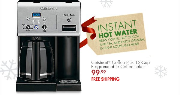 INSTANT HOT WATER BREW COFFEE, HOT COCOA AND TEA, AND ENJOY OATMEAL, INSTANT SOUPS AND MORE Cuisinart® Coffee Plus 12-Cup Programmable Coffeemaker 99.99 FREE SHIPPING