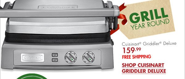 GRILL YEAR ROUND Cuisinart® Griddler® Deluxe 159.99 FREE SHIPPING SHOP CUISINART GRIDDLER DELUXE
