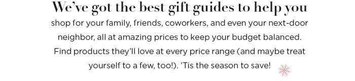 We've got the best gift guides to help you shop for your family, friends, co-workers, and even your next-door neighbor, all at amazing prices to keep your budget balanced.  Find products they'll love at every price range (and maybe treat yourself to a few, too!). 'Tis the season to save!